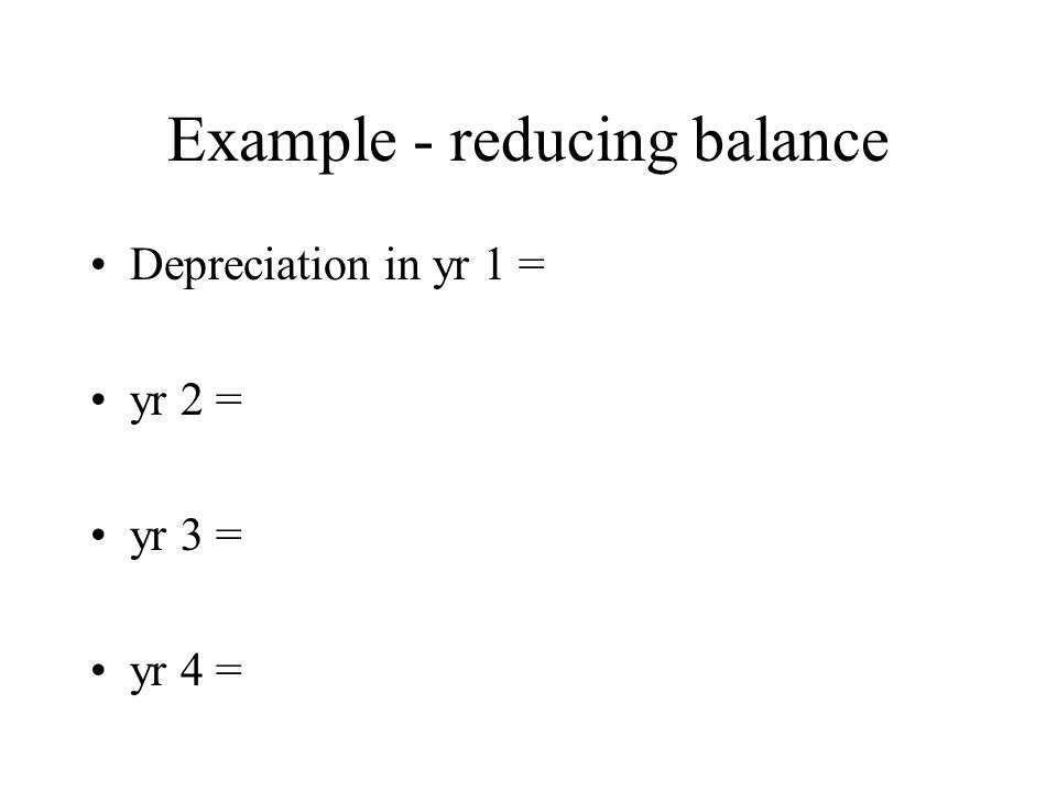 Example - reducing balance Depreciation in yr 1 = yr 2 = yr 3 = yr 4 =