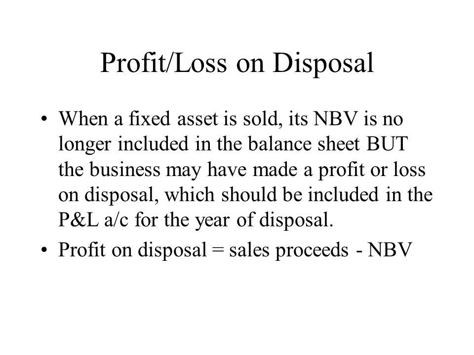 Profit/Loss on Disposal When a fixed asset is sold, its NBV is no longer included in the balance sheet BUT the business may have made a profit or loss