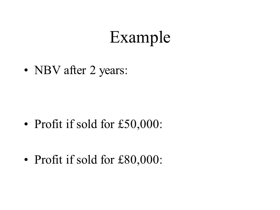 Example NBV after 2 years: Profit if sold for £50,000: Profit if sold for £80,000: