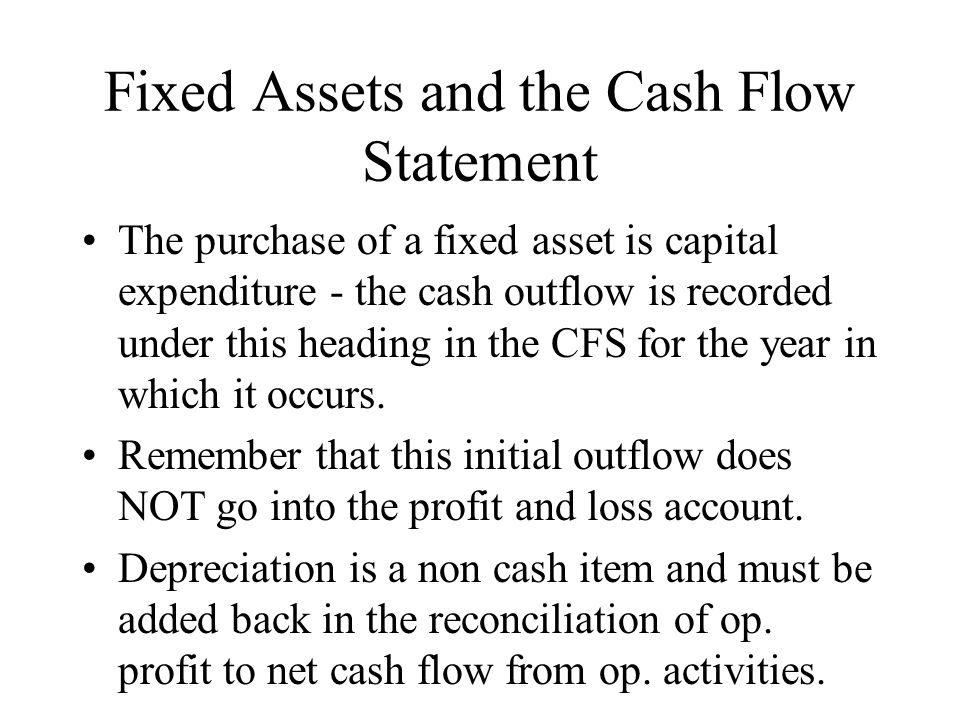 Fixed Assets and the Cash Flow Statement The purchase of a fixed asset is capital expenditure - the cash outflow is recorded under this heading in the