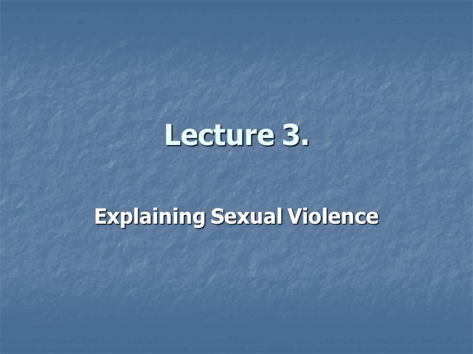 Lecture 3. Explaining Sexual Violence
