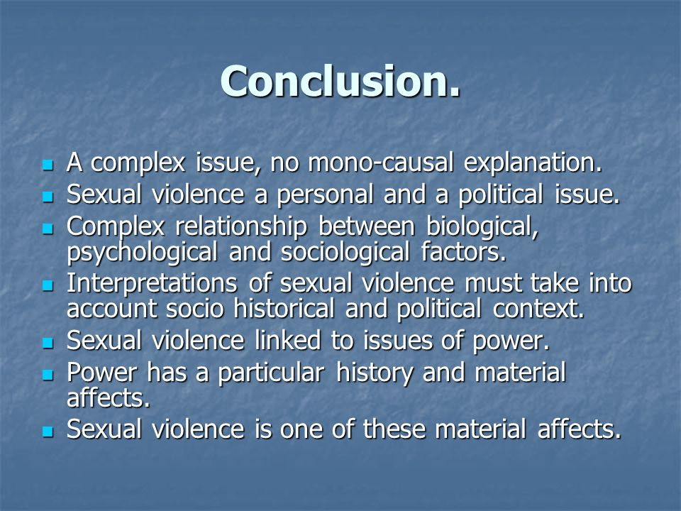 Conclusion. A complex issue, no mono-causal explanation. A complex issue, no mono-causal explanation. Sexual violence a personal and a political issue