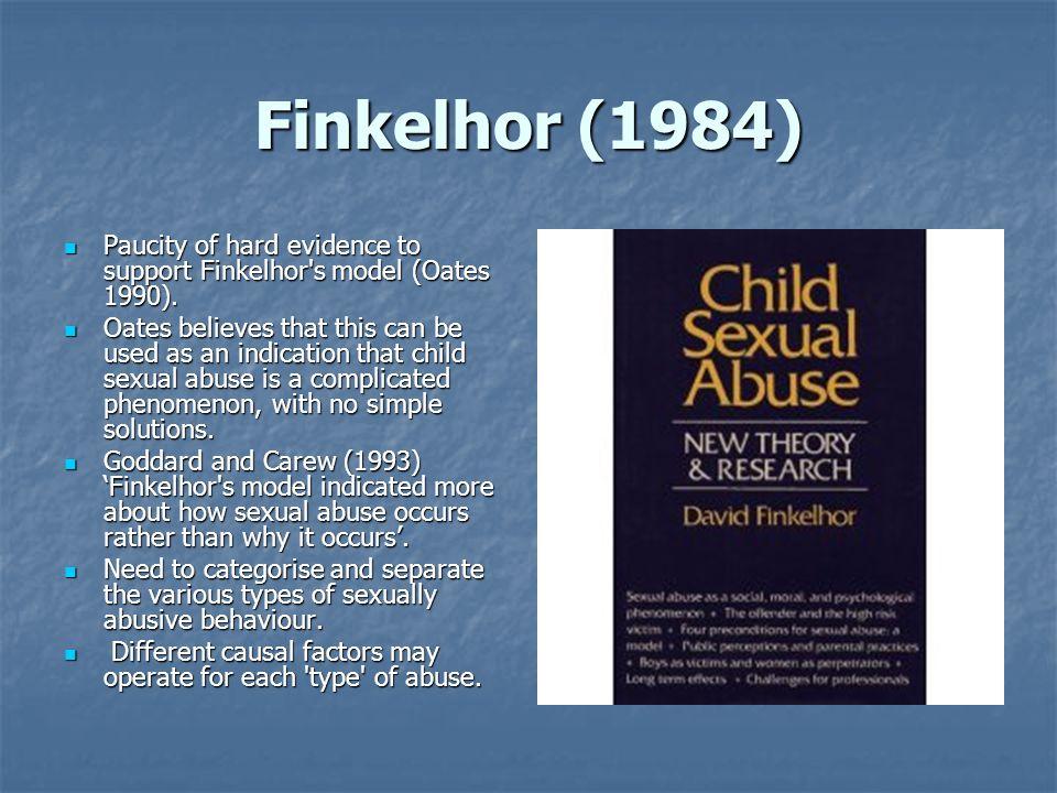Finkelhor (1984) Paucity of hard evidence to support Finkelhor s model (Oates 1990).