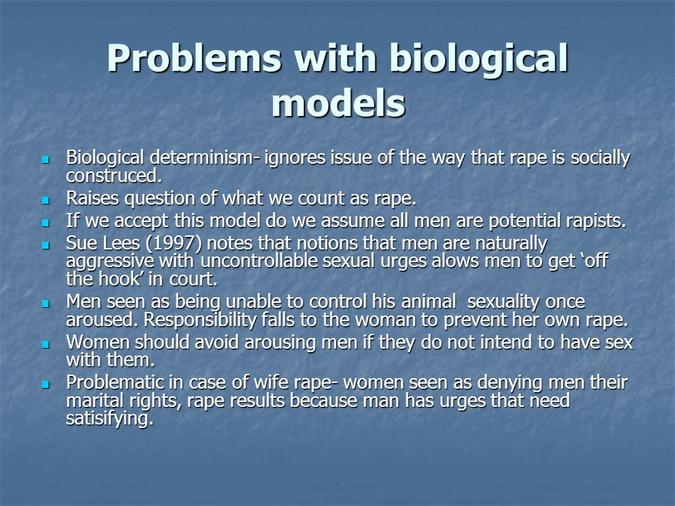 Problems with biological models Biological determinism- ignores issue of the way that rape is socially construced. Biological determinism- ignores iss