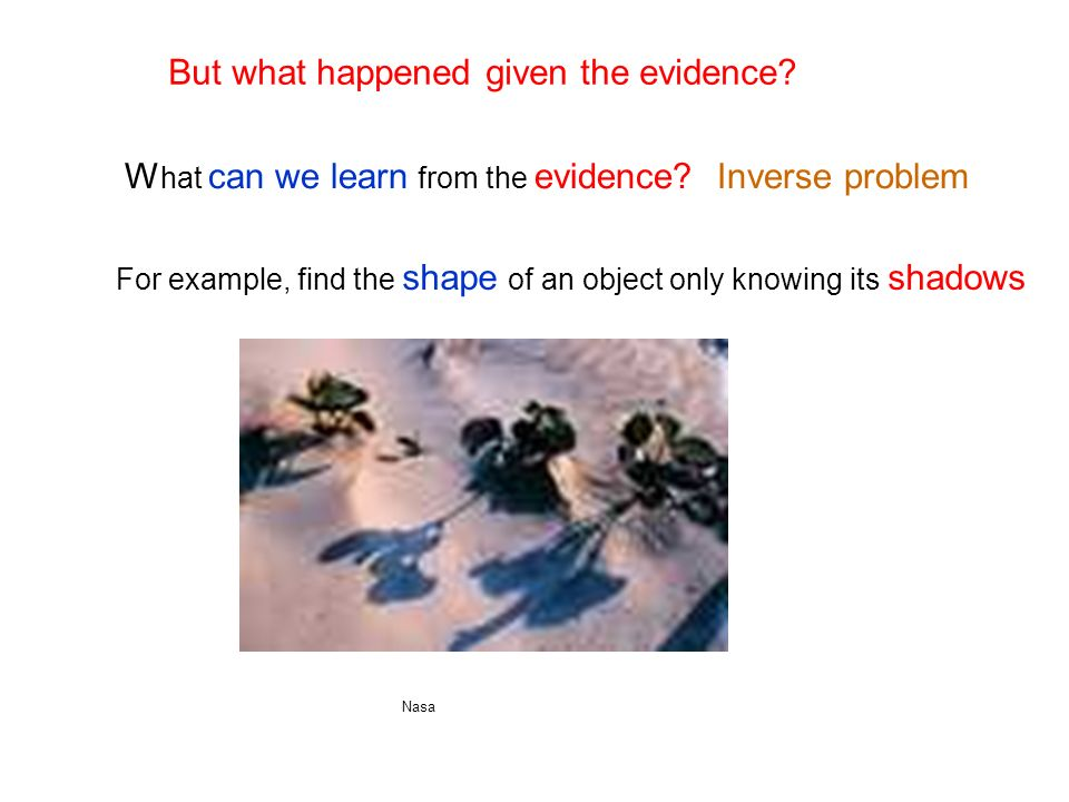 W hat can we learn from the evidence. Inverse problem But what happened given the evidence.