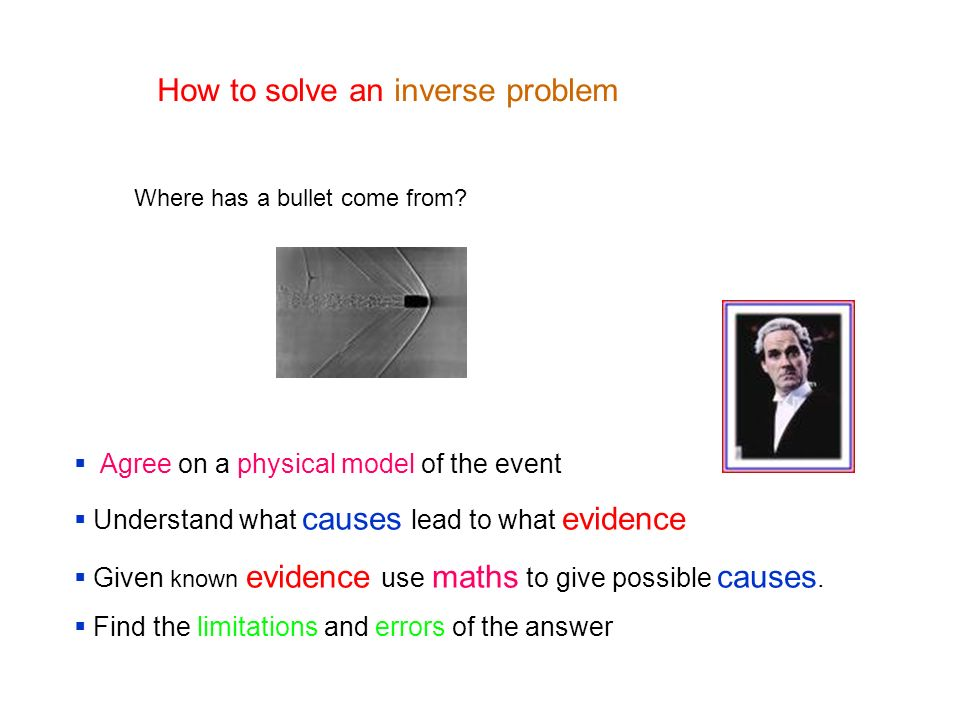 How to solve an inverse problem Agree on a physical model of the event Understand what causes lead to what evidence Given known evidence use maths to give possible causes.