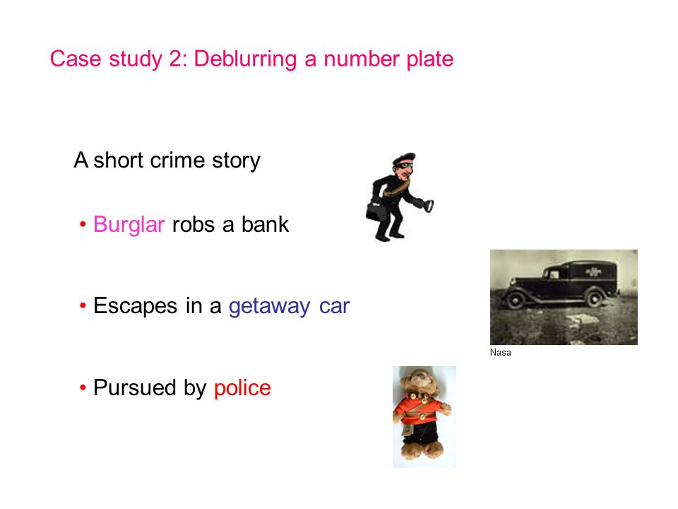 Case study 2: Deblurring a number plate A short crime story Burglar robs a bank Escapes in a getaway car Pursued by police Nasa