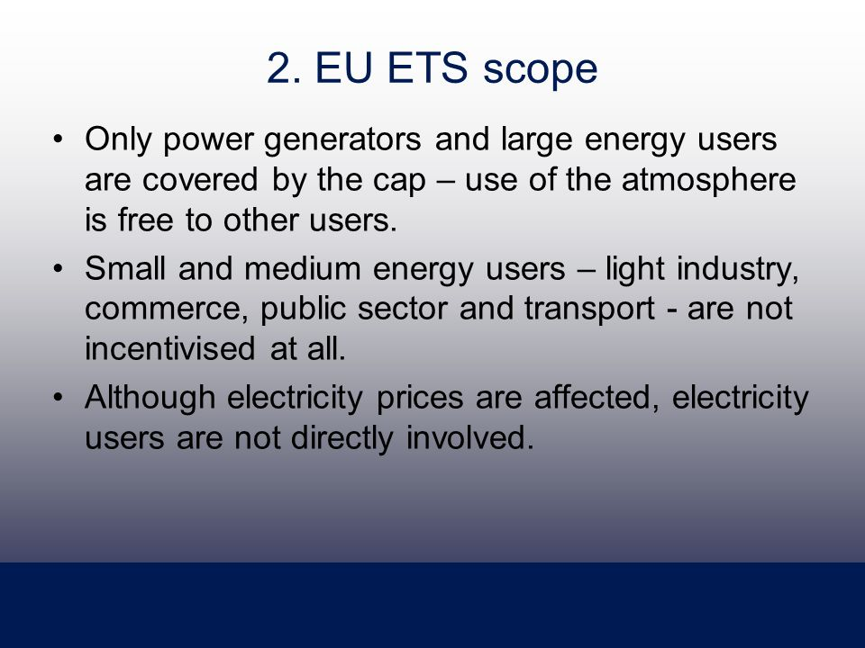 2. EU ETS scope Only power generators and large energy users are covered by the cap – use of the atmosphere is free to other users. Small and medium e