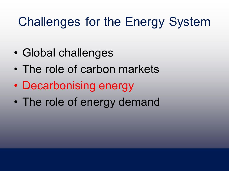Challenges for the Energy System Global challenges The role of carbon markets Decarbonising energy The role of energy demand