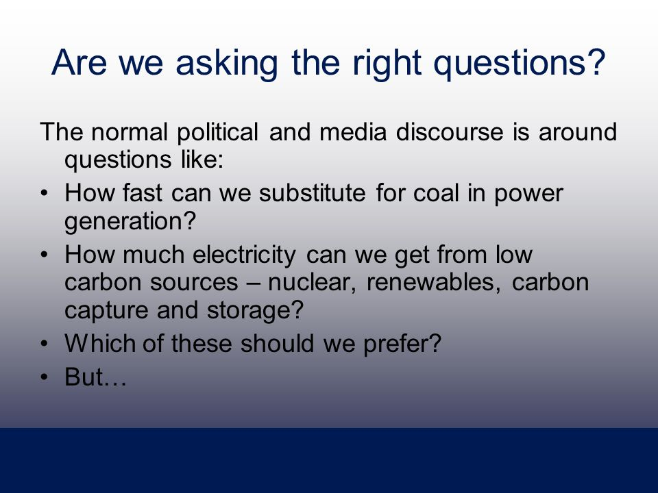 Are we asking the right questions? The normal political and media discourse is around questions like: How fast can we substitute for coal in power gen
