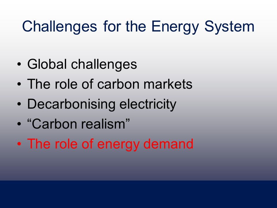 Challenges for the Energy System Global challenges The role of carbon markets Decarbonising electricity Carbon realism The role of energy demand