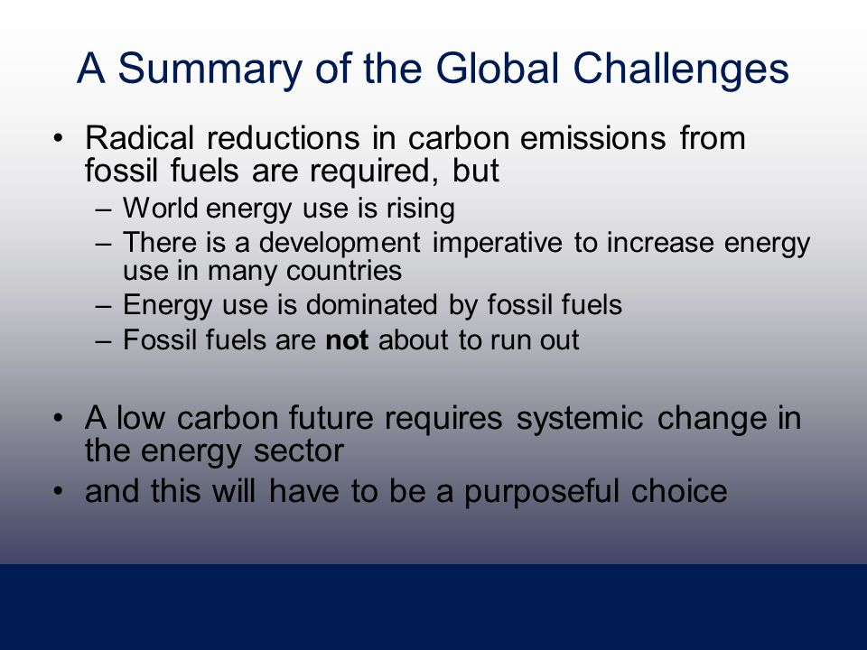 A Summary of the Global Challenges Radical reductions in carbon emissions from fossil fuels are required, but –World energy use is rising –There is a