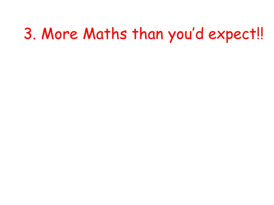 3. More Maths than youd expect!!