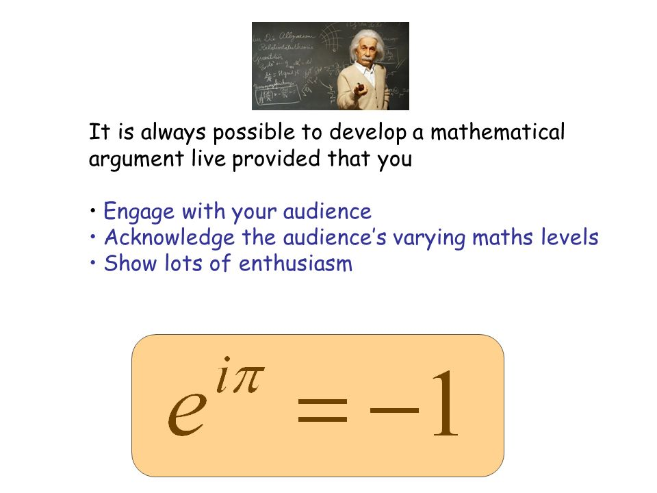 It is always possible to develop a mathematical argument live provided that you Engage with your audience Acknowledge the audiences varying maths levels Show lots of enthusiasm