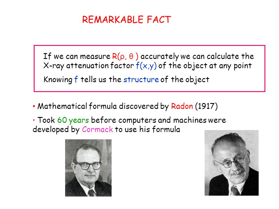 REMARKABLE FACT If we can measure R( ρ, θ ) accurately we can calculate the X-ray attenuation factor f(x,y) of the object at any point Knowing f tells us the structure of the object Mathematical formula discovered by Radon (1917) Took 60 years before computers and machines were developed by Cormack to use his formula