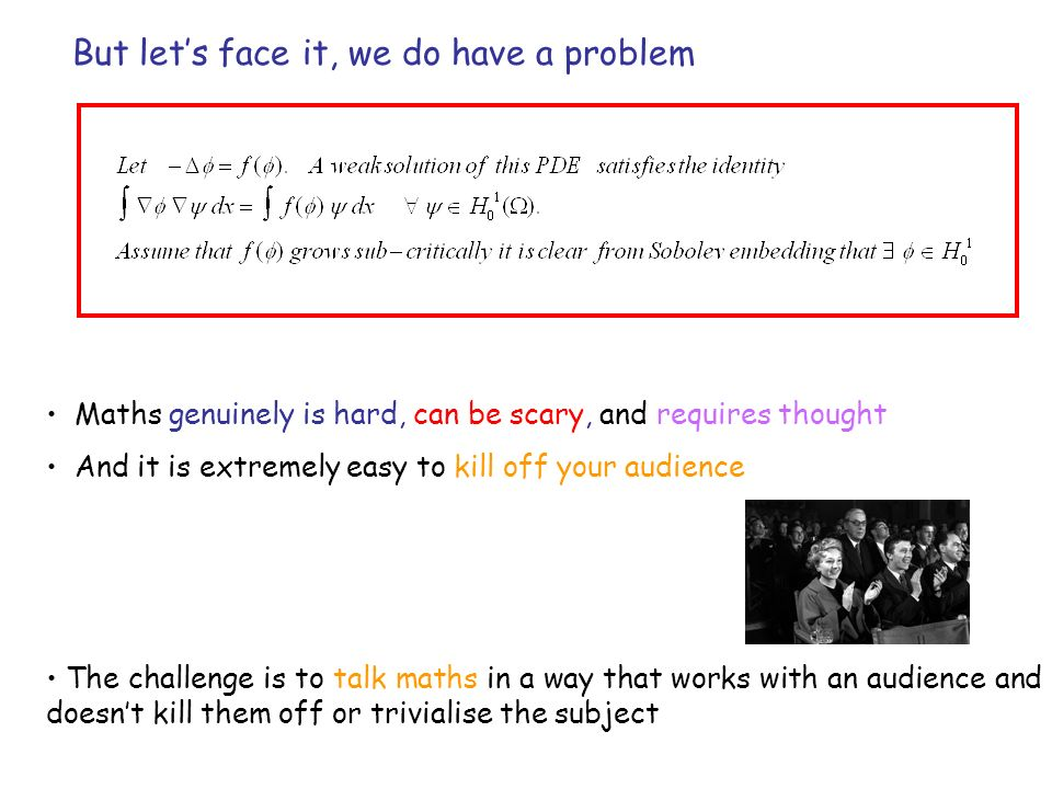 But lets face it, we do have a problem The challenge is to talk maths in a way that works with an audience and doesnt kill them off or trivialise the subject Maths genuinely is hard, can be scary, and requires thought And it is extremely easy to kill off your audience