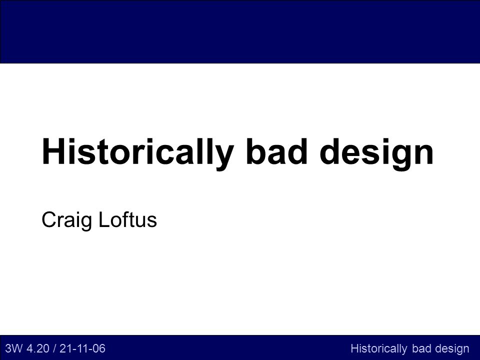 Historically bad design Craig Loftus 3W 4.20 / 21-11-06Historically bad design
