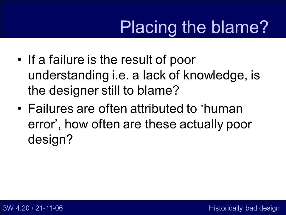 Placing the blame. If a failure is the result of poor understanding i.e.