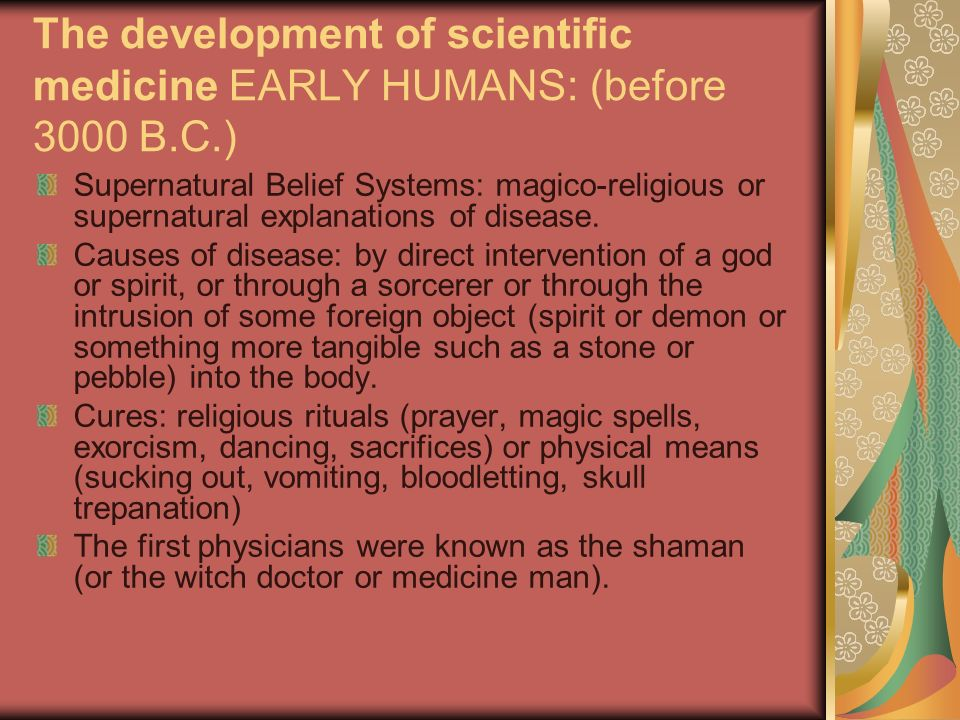 The development of scientific medicine EARLY HUMANS: (before 3000 B.C.) Supernatural Belief Systems: magico-religious or supernatural explanations of