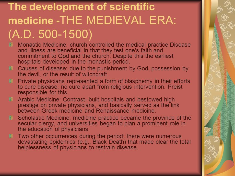 The development of scientific medicine - THE MEDIEVAL ERA: (A.D. 500-1500) Monastic Medicine: church controlled the medical practice Disease and illne