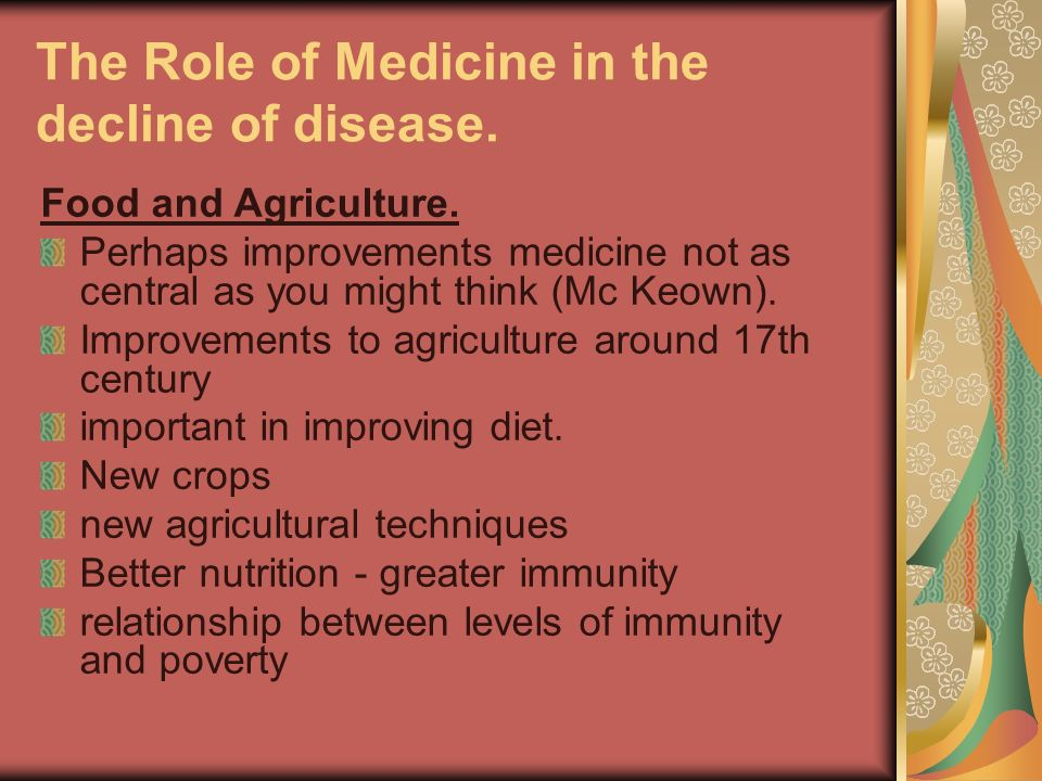 The Role of Medicine in the decline of disease. Food and Agriculture. Perhaps improvements medicine not as central as you might think (Mc Keown). Impr