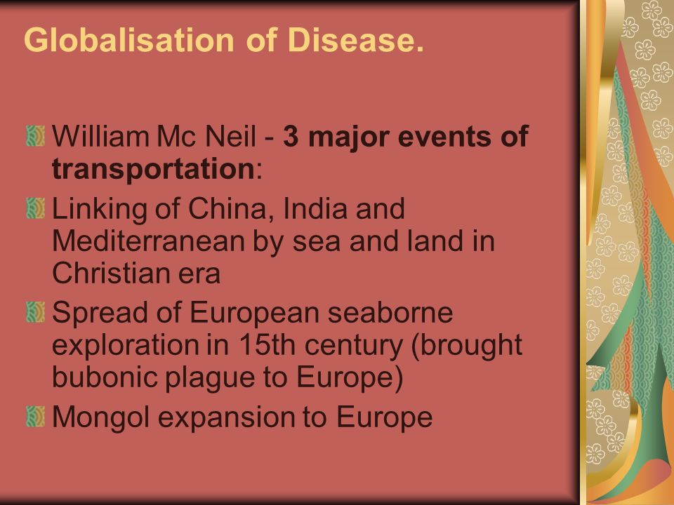Globalisation of Disease. William Mc Neil - 3 major events of transportation: Linking of China, India and Mediterranean by sea and land in Christian e