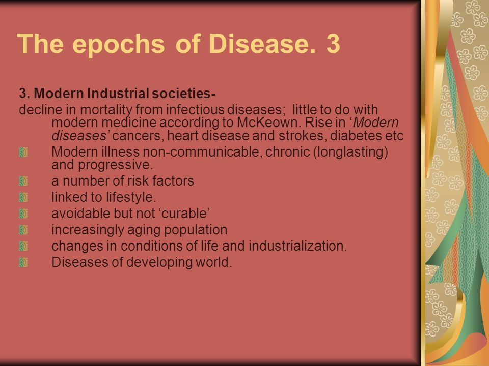 The epochs of Disease. 3 3. Modern Industrial societies- decline in mortality from infectious diseases; little to do with modern medicine according to