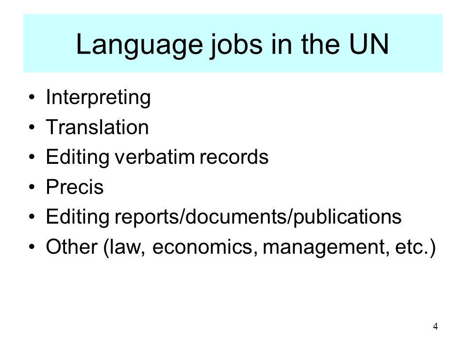 4 Language jobs in the UN Interpreting Translation Editing verbatim records Precis Editing reports/documents/publications Other (law, economics, manag
