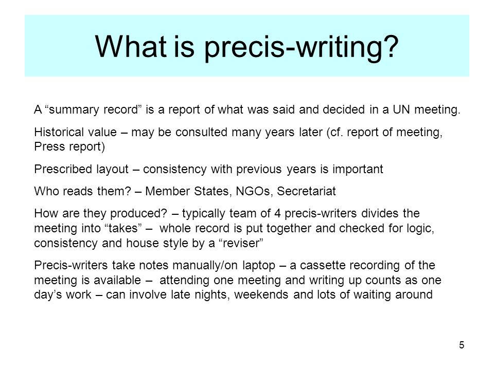 5 What is precis-writing? A summary record is a report of what was said and decided in a UN meeting. Historical value – may be consulted many years la
