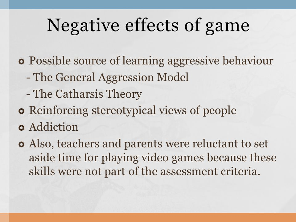 Possible source of learning aggressive behaviour - The General Aggression Model - The Catharsis Theory Reinforcing stereotypical views of people Addiction Also, teachers and parents were reluctant to set aside time for playing video games because these skills were not part of the assessment criteria.