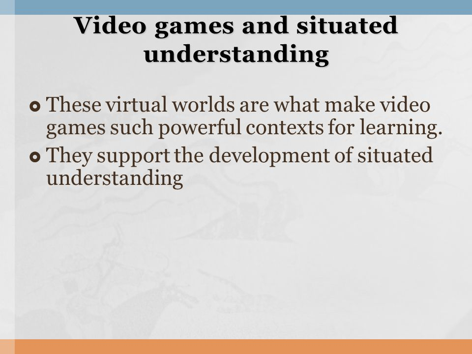 These virtual worlds are what make video games such powerful contexts for learning. They support the development of situated understanding Video games