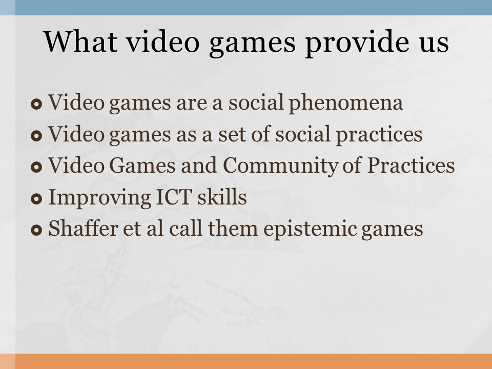 Video games are a social phenomena Video games as a set of social practices Video Games and Community of Practices Improving ICT skills Shaffer et al