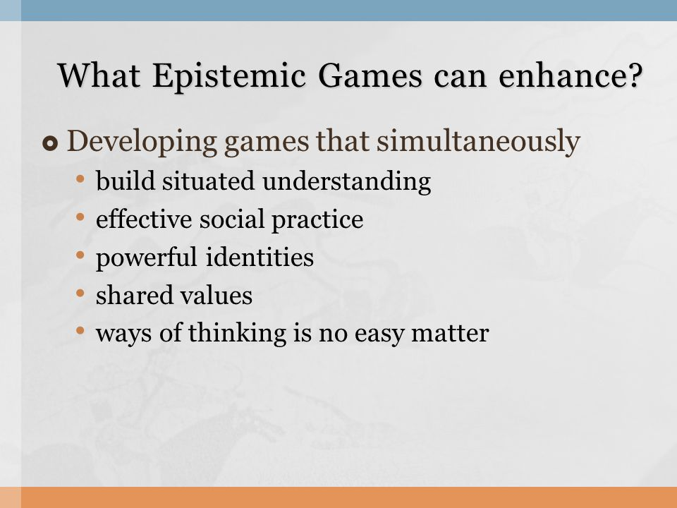 Developing games that simultaneously build situated understanding effective social practice powerful identities shared values ways of thinking is no easy matter What Epistemic Games can enhance