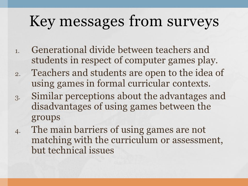 1. Generational divide between teachers and students in respect of computer games play. 2. Teachers and students are open to the idea of using games i