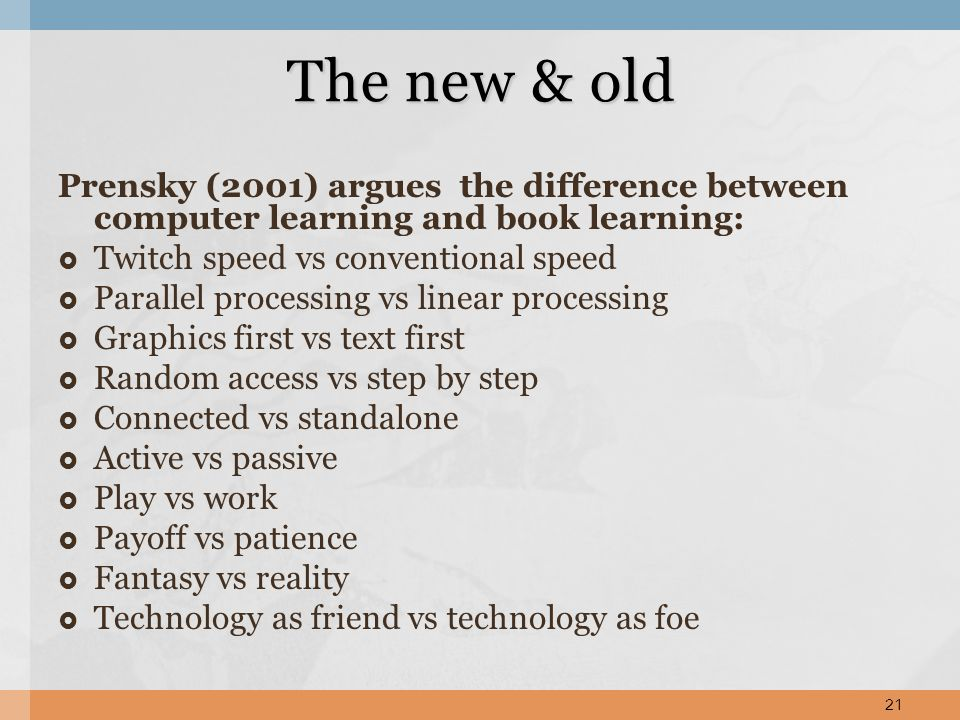 Prensky (2001) argues the difference between computer learning and book learning: Twitch speed vs conventional speed Parallel processing vs linear pro