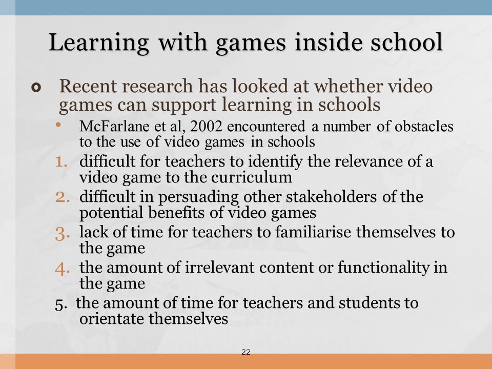 Recent research has looked at whether video games can support learning in schools McFarlane et al, 2002 encountered a number of obstacles to the use o