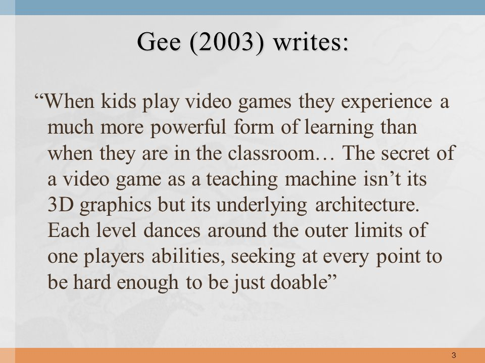 When kids play video games they experience a much more powerful form of learning than when they are in the classroom… The secret of a video game as a teaching machine isnt its 3D graphics but its underlying architecture.
