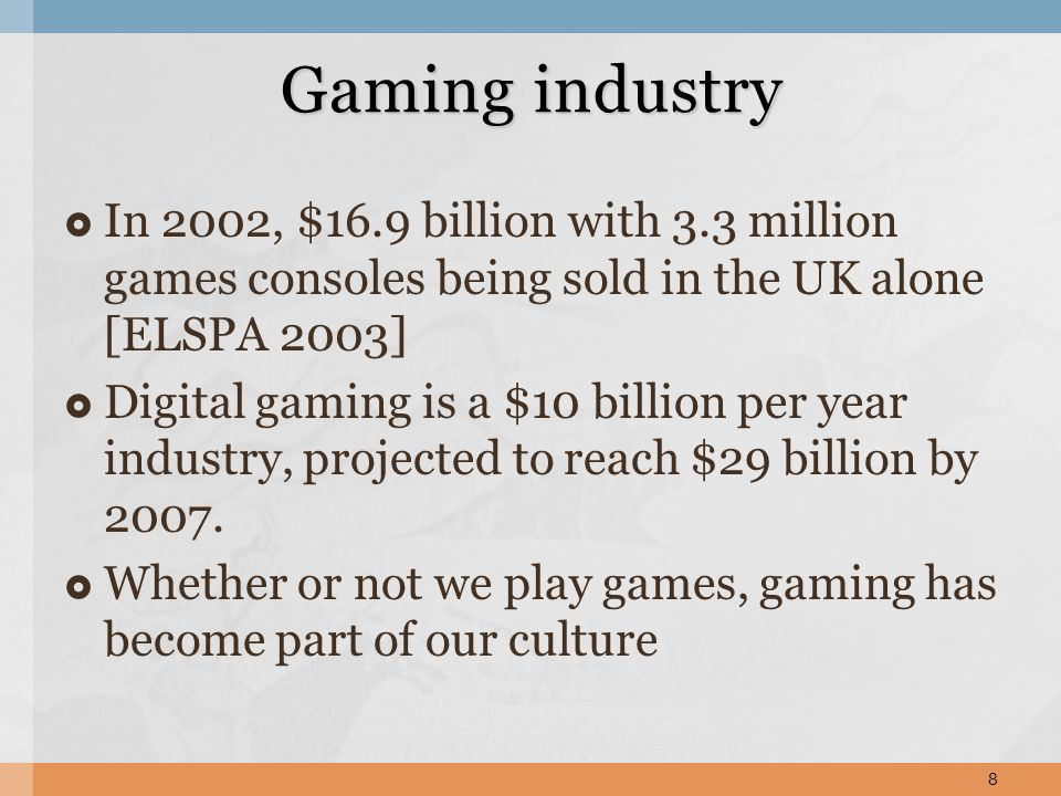 In 2002, $16.9 billion with 3.3 million games consoles being sold in the UK alone [ELSPA 2003] Digital gaming is a $10 billion per year industry, projected to reach $29 billion by 2007.