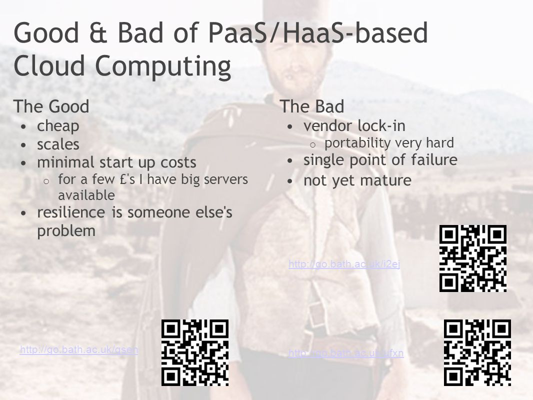 Good & Bad of PaaS/HaaS-based Cloud Computing The Good cheap scales minimal start up costs o for a few £ s I have big servers available resilience is someone else s problem The Bad vendor lock-in o portability very hard single point of failure not yet mature http://go.bath.ac.uk/ufxn http://go.bath.ac.uk/qsen http://go.bath.ac.uk/i2ej