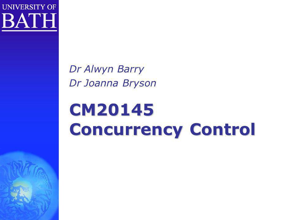 CM20145 Concurrency Control Dr Alwyn Barry Dr Joanna Bryson
