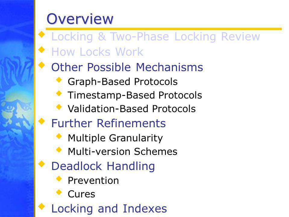 Overview Locking & Two-Phase Locking Review How Locks Work Other Possible Mechanisms Graph-Based Protocols Timestamp-Based Protocols Validation-Based