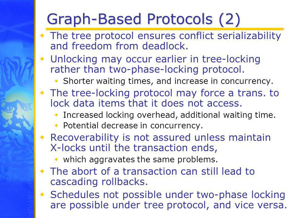 Graph-Based Protocols (2) The tree protocol ensures conflict serializability and freedom from deadlock. Unlocking may occur earlier in tree-locking ra