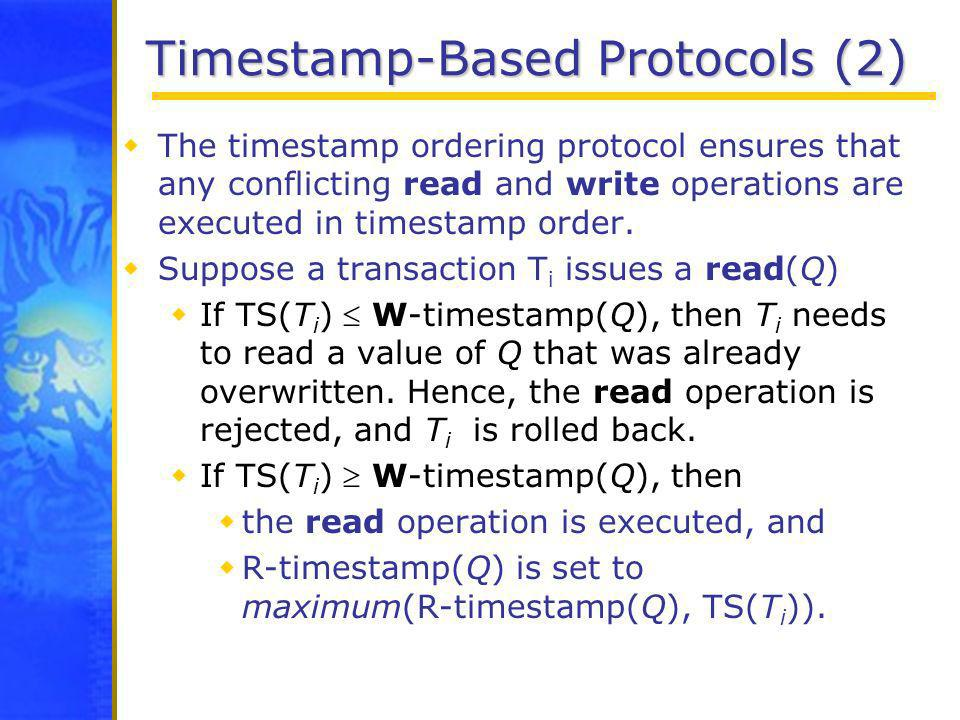 Timestamp-Based Protocols (2) The timestamp ordering protocol ensures that any conflicting read and write operations are executed in timestamp order.