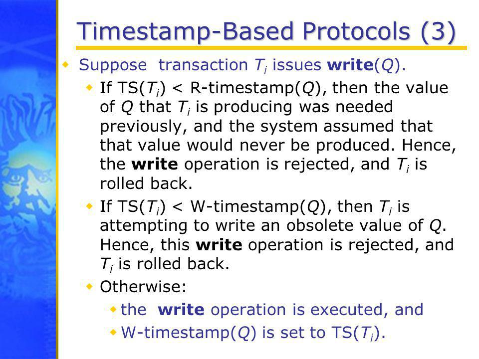 Timestamp-Based Protocols (3) Suppose transaction T i issues write(Q). If TS(T i ) < R-timestamp(Q), then the value of Q that T i is producing was nee