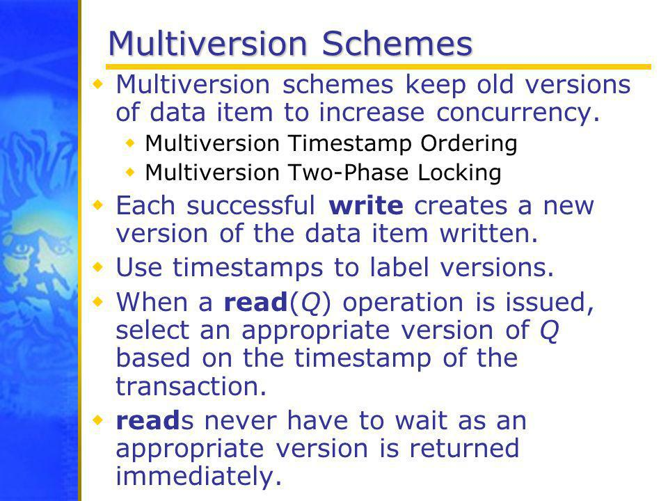 Multiversion Schemes Multiversion schemes keep old versions of data item to increase concurrency. Multiversion Timestamp Ordering Multiversion Two-Pha
