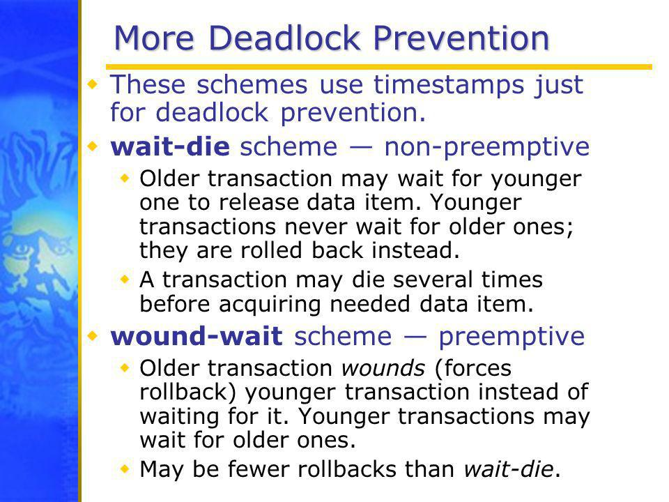 More Deadlock Prevention These schemes use timestamps just for deadlock prevention. wait-die scheme non-preemptive Older transaction may wait for youn