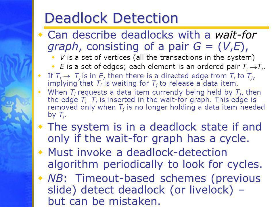 Deadlock Detection Can describe deadlocks with a wait-for graph, consisting of a pair G = (V,E), V is a set of vertices (all the transactions in the s