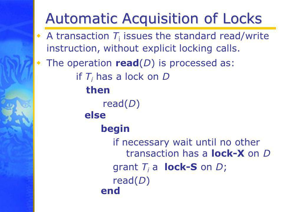Automatic Acquisition of Locks A transaction T i issues the standard read/write instruction, without explicit locking calls. The operation read(D) is