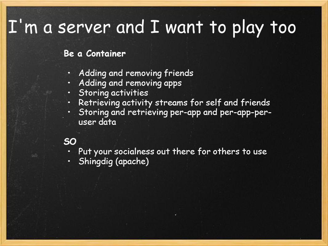 I m a server and I want to play too Be a Container Adding and removing friends Adding and removing apps Storing activities Retrieving activity streams for self and friends Storing and retrieving per-app and per-app-per- user data SO Put your socialness out there for others to use Shingdig (apache)