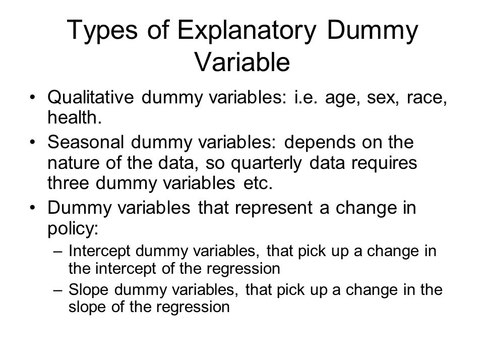 Types of Explanatory Dummy Variable Qualitative dummy variables: i.e. age, sex, race, health. Seasonal dummy variables: depends on the nature of the d
